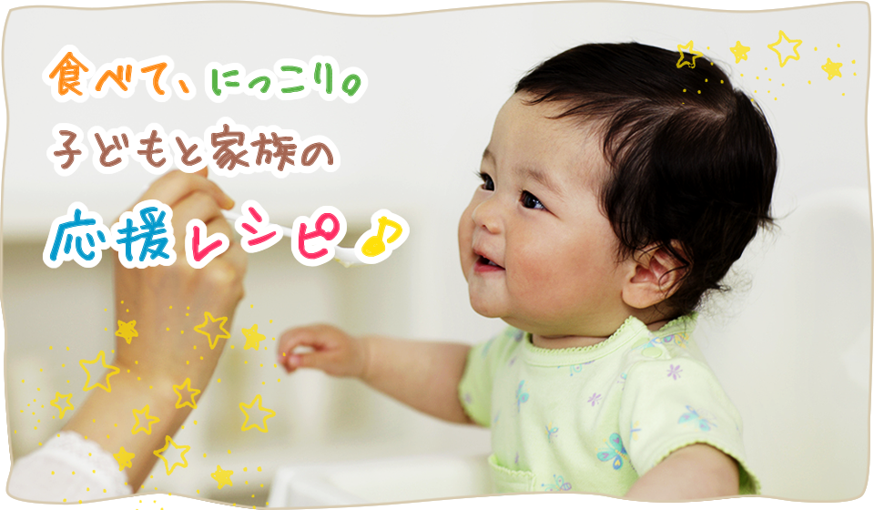 食べて、にっこり。子どもと家族の応援レシピ♪